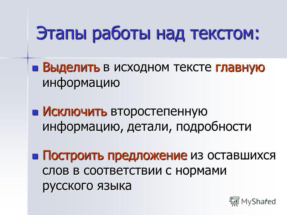 6 Этапы работы над текстом: Выделить в исходном тексте главную информацию Выделить в исходном тексте главную информацию Исключить второстепенную информацию, детали, подробности Исключить второстепенную информацию, детали, подробности Построить предло