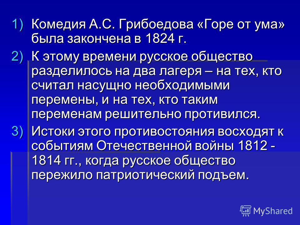 1)Комедия А.С. Грибоедова «Горе от ума» была закончена в 1824 г. 2)К этому времени русское общество разделилось на два лагеря – на тех, кто считал насущно необходимыми перемены, и на тех, кто таким переменам решительно противился. 3)Истоки этого прот