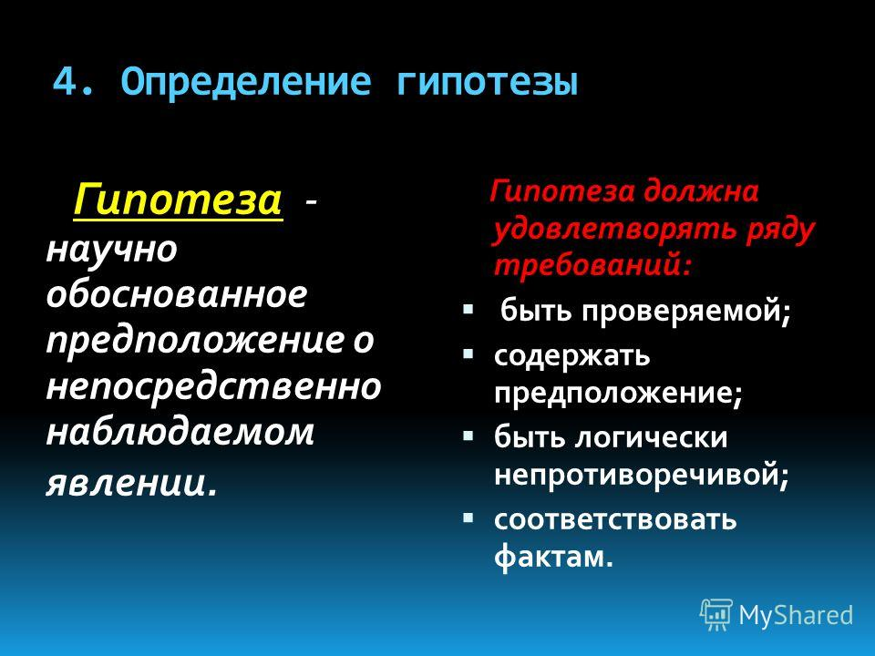 4. Определение гипотезы Гипотеза - научно обоснованное предположение о непосредственно наблюдаемом явлении. Гипотеза должна удовлетворять ряду требований: быть проверяемой; содержать предположение; быть логически непротиворечивой; соответствовать фак