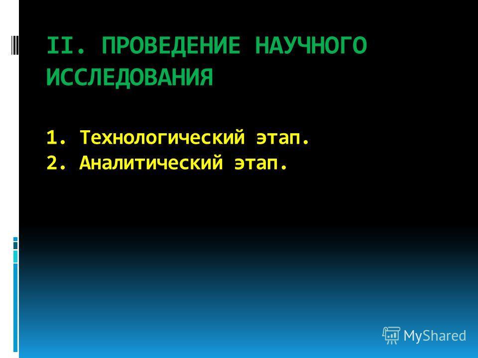 II. ПРОВЕДЕНИЕ НАУЧНОГО ИССЛЕДОВАНИЯ 1. Технологический этап. 2. Аналитический этап.