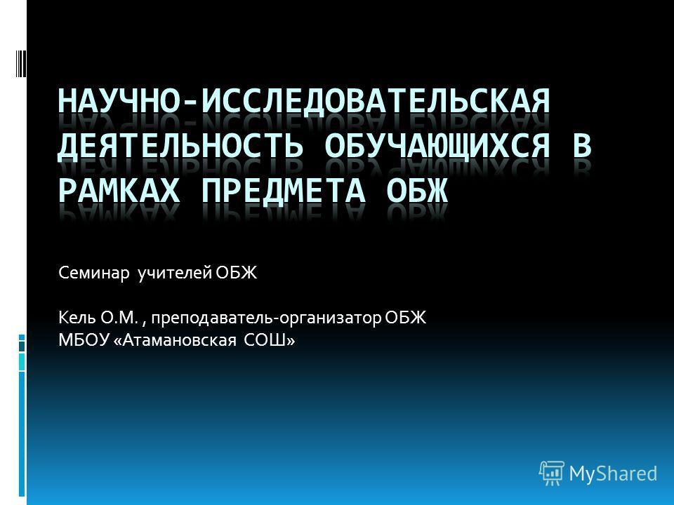 Семинар учителей ОБЖ Кель О.М., преподаватель-организатор ОБЖ МБОУ «Атамановская СОШ»