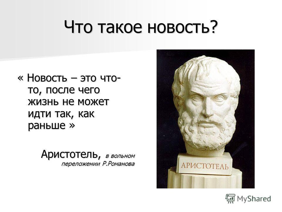 Что такое новость? « Новость – это что- то, после чего жизнь не может идти так, как раньше » Аристотель, в вольном переложении Р.Романова
