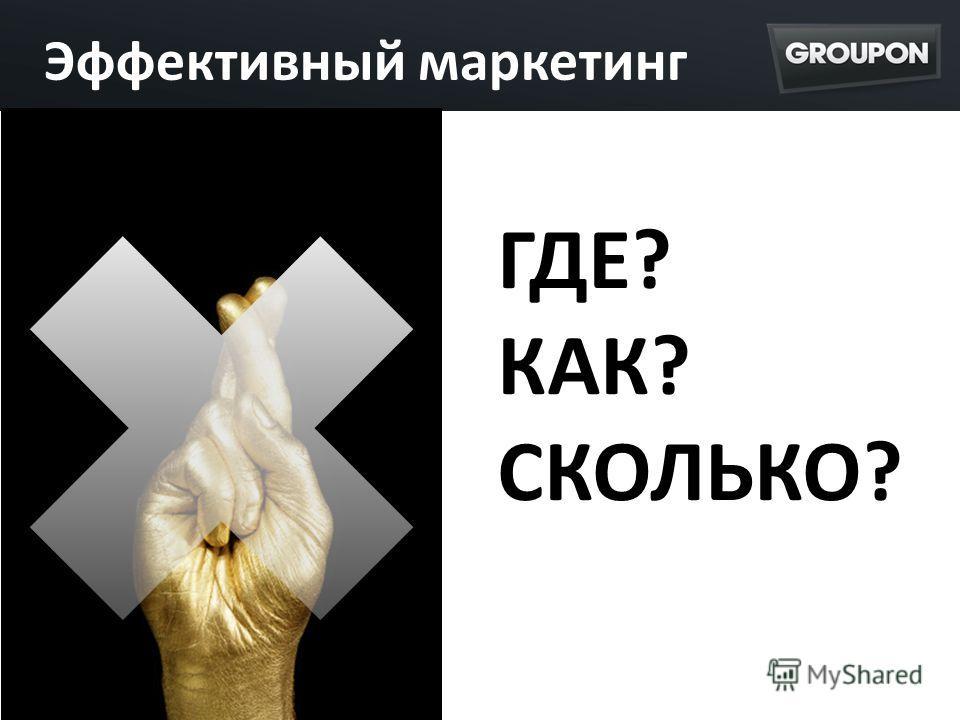 Эффективный маркетинг ГДЕ? КАК? СКОЛЬКО?