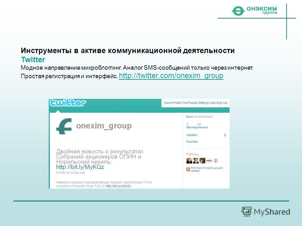 Инструменты в активе коммуникационной деятельности Twitter Модное направление микроблоггинг. Аналог SMS-сообщений только через интернет. Простая регистрация и интерфейс. http://twitter.com/onexim_group http://twitter.com/onexim_group