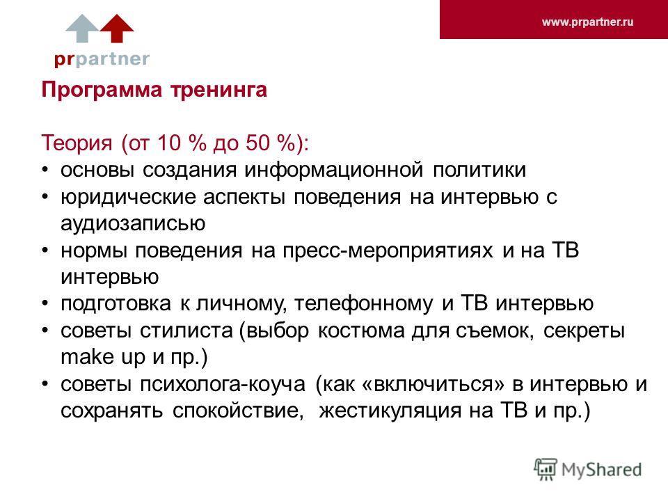 www.prpartner.ru Программа тренинга Теория (от 10 % до 50 %): основы создания информационной политики юридические аспекты поведения на интервью с аудиозаписью нормы поведения на пресс-мероприятиях и на ТВ интервью подготовка к личному, телефонному и