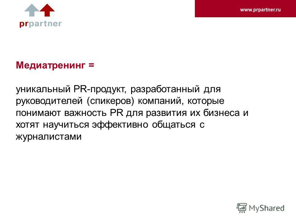 www.prpartner.ru Медиатренинг = уникальный PR-продукт, разработанный для руководителей (спикеров) компаний, которые понимают важность PR для развития их бизнеса и хотят научиться эффективно общаться с журналистами