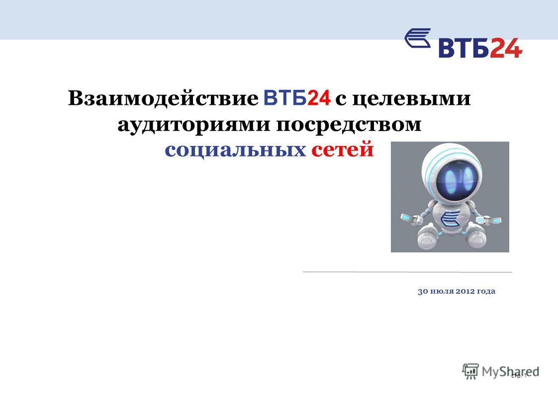 стр. 1 Взаимодействие ВТБ24 с целевыми аудиториями посредством социальных сетей 30 июля 2012 года