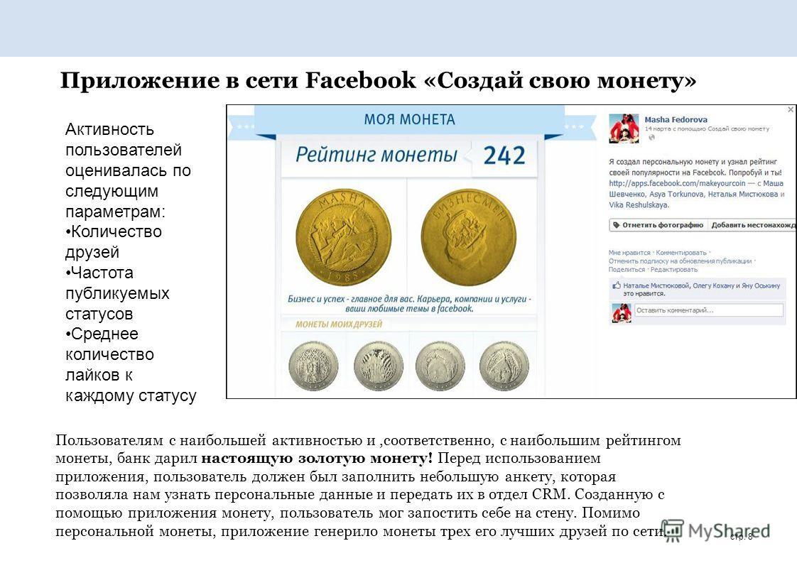 стр. 8 Приложение в сети Facebook «Создай свою монету» Пользователям с наибольшей активностью и,соответственно, с наибольшим рейтингом монеты, банк дарил настоящую золотую монету! Перед использованием приложения, пользователь должен был заполнить неб
