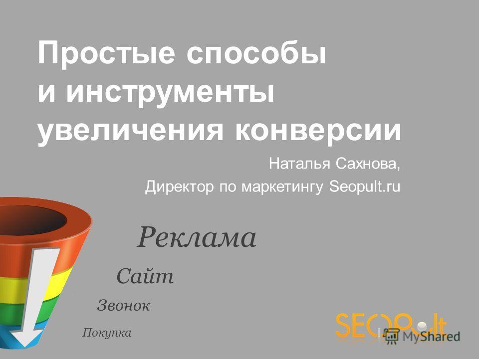 Наталья Сахнова, Директор по маркетингу Seopult.ru Простые способы и инструменты увеличения конверсии Реклама Сайт Звонок Покупка