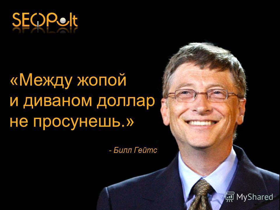 «Между жопой и диваном доллар не просунешь.» - Билл Гейтс