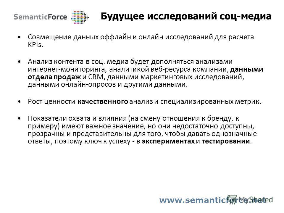Будущее исследований соц-медиа www.semanticforce.net Совмещение данных оффлайн и онлайн исследований для расчета KPIs. Анализ контента в соц. медиа будет дополняться анализами интернет-мониторинга, аналитикой веб-ресурса компании, данными отдела прод