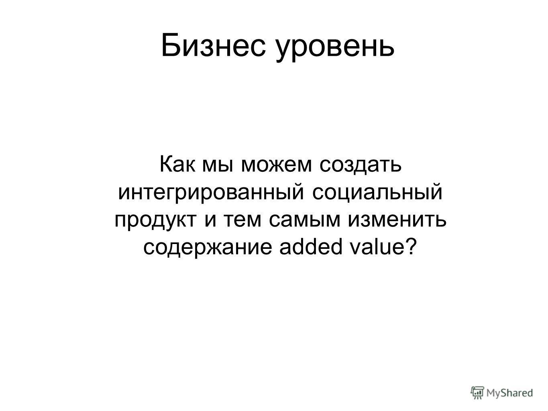 Бизнес уровень Как мы можем создать интегрированный социальный продукт и тем самым изменить содержание added value?