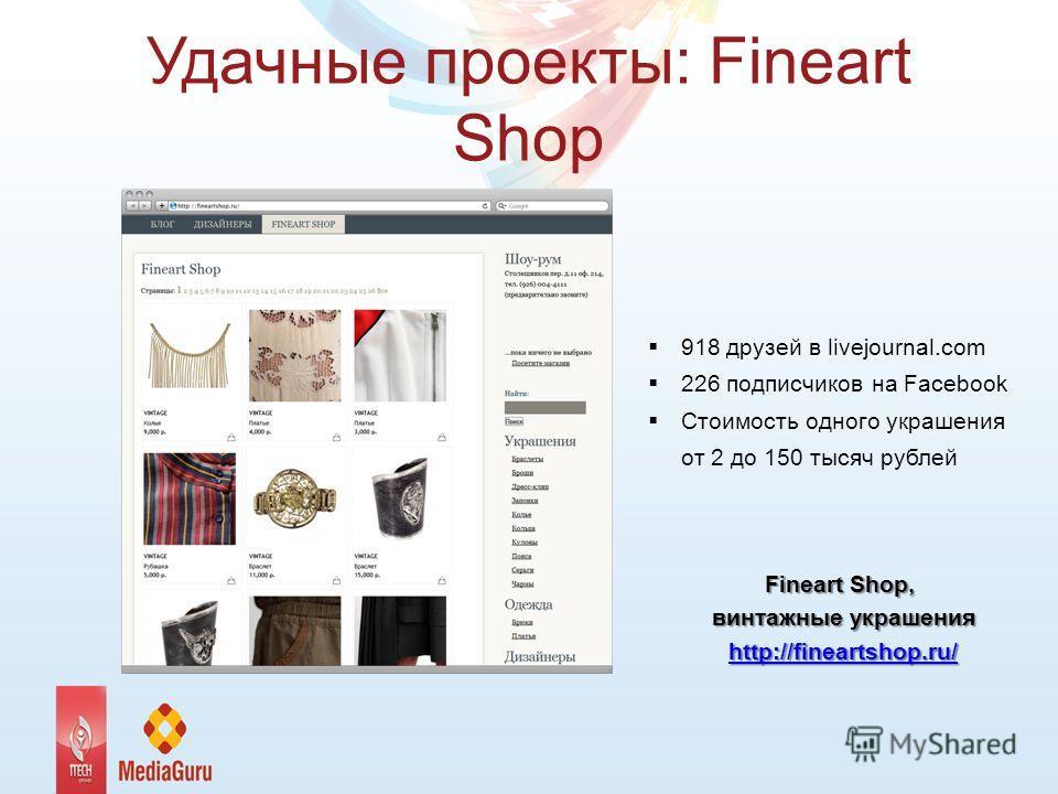 Удачные проекты: Fineart Shop 918 друзей в livejournal.com 226 подписчиков на Facebook Стоимость одного украшения от 2 до 150 тысяч рублей Fineart Shop, винтажные украшения http://fineartshop.ru/
