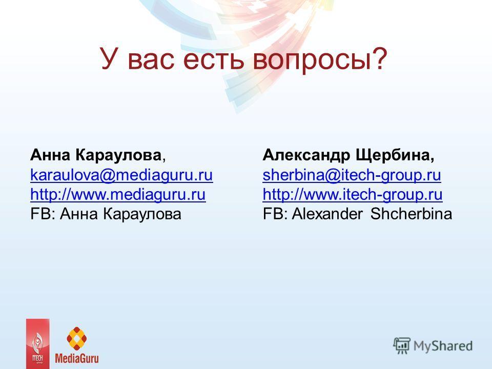 У вас есть вопросы? Анна Караулова, karaulova@mediaguru.ru http://www.mediaguru.ru karaulova@mediaguru.ru http://www.mediaguru.ru FB: Анна Караулова Александр Щербина, sherbina@itech-group.ru http://www.itech-group.ru http://www.itech-group.ru FB: Al