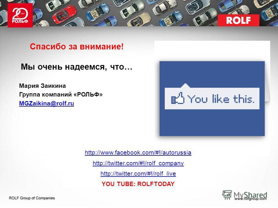 Спасибо за внимание! Мы очень надеемся, что… Мария Заикина Группа компаний «РОЛЬФ» MGZaikina@rolf.ru http://www.facebook.com/#!/autorussia http://twitter.com/#!/rolf_company http://twitter.com/#!/rolf_live YOU TUBE: ROLFTODAY
