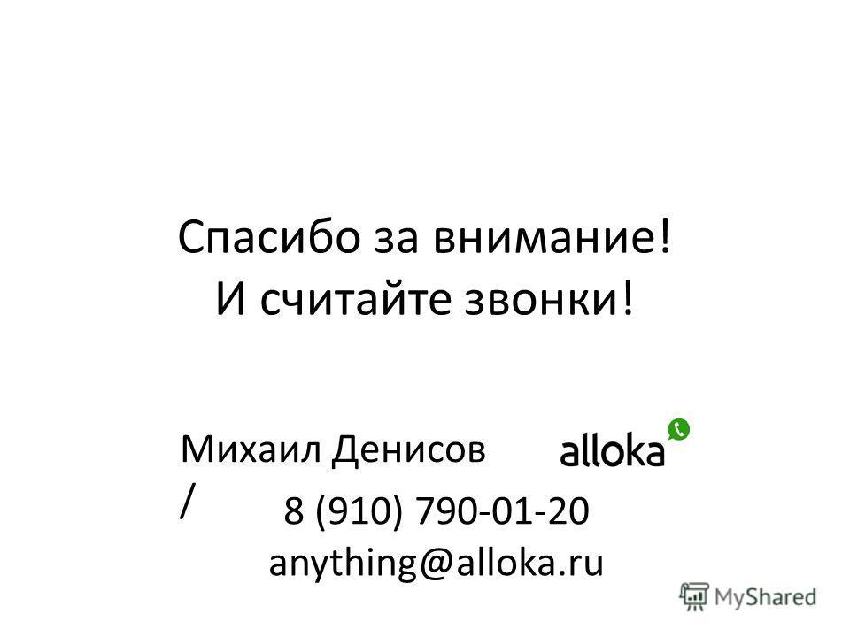 Спасибо за внимание! И считайте звонки! Михаил Денисов / 8 (910) 790-01-20 anything@alloka.ru