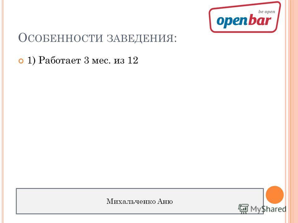 О СОБЕННОСТИ ЗАВЕДЕНИЯ : 1) Работает 3 мес. из 12 Михальченко Аню