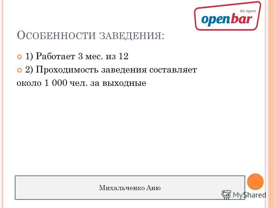 О СОБЕННОСТИ ЗАВЕДЕНИЯ : 1) Работает 3 мес. из 12 2) Проходимость заведения составляет около 1 000 чел. за выходные Михальченко Аню