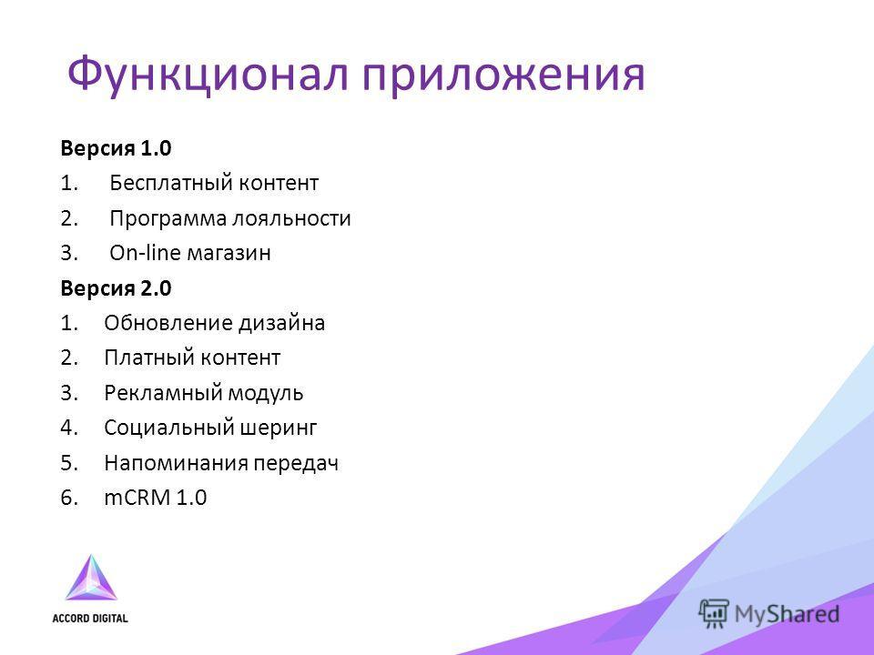 Версия 1.0 1.Бесплатный контент 2.Программа лояльности 3.On-line магазин Версия 2.0 1.Обновление дизайна 2.Платный контент 3.Рекламный модуль 4.Социальный шеринг 5.Напоминания передач 6.mCRM 1.0 Функционал приложения