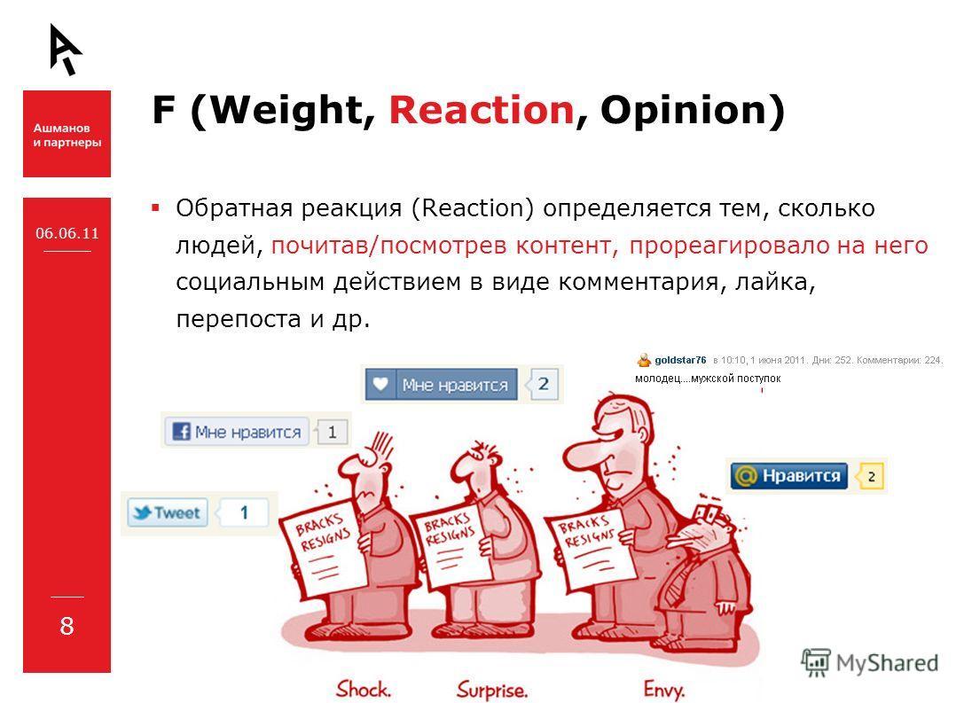 F (Weight, Reaction, Opinion) Обратная реакция (Reaction) определяется тем, сколько людей, почитав/посмотрев контент, прореагировало на него социальным действием в виде комментария, лайка, перепоста и др. 06.06.11 8