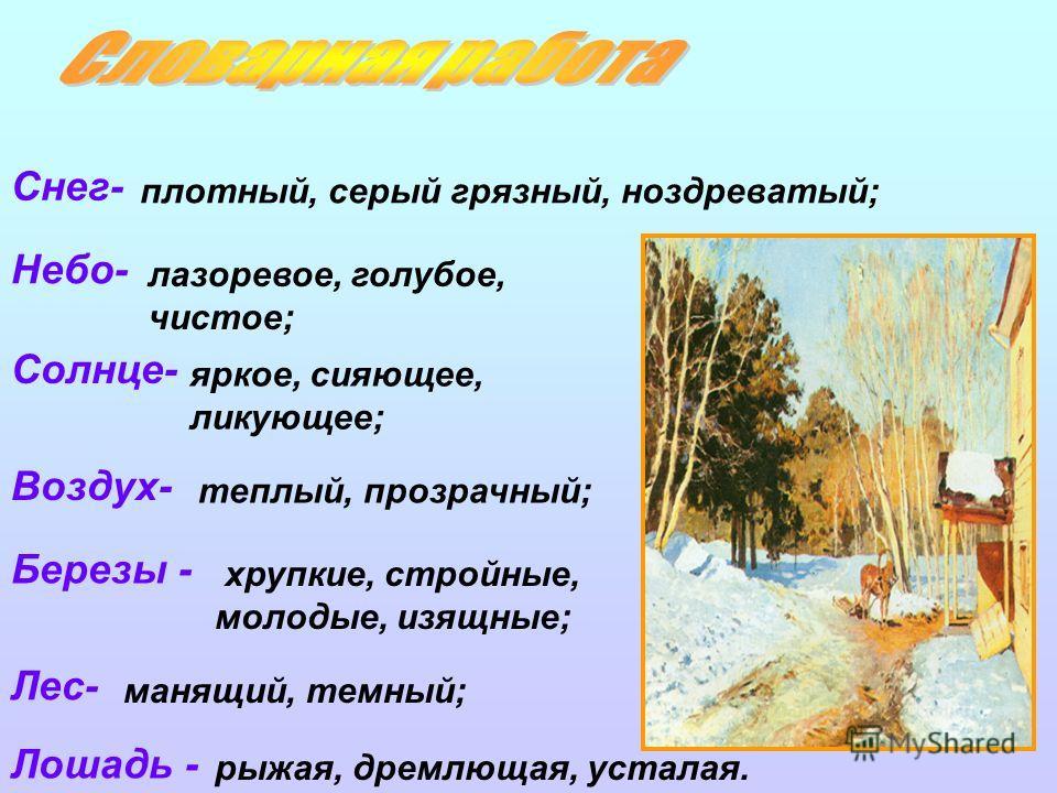 плотный, серый грязный, ноздреватый; лазоревое, голубое, чистое; яркое, сияющее, ликующее; теплый, прозрачный; хрупкие, стройные, молодые, изящные; рыжая, дремлющая, усталая. манящий, темный; Снег- Небо- Солнце- Воздух- Березы - Лес- Лошадь -