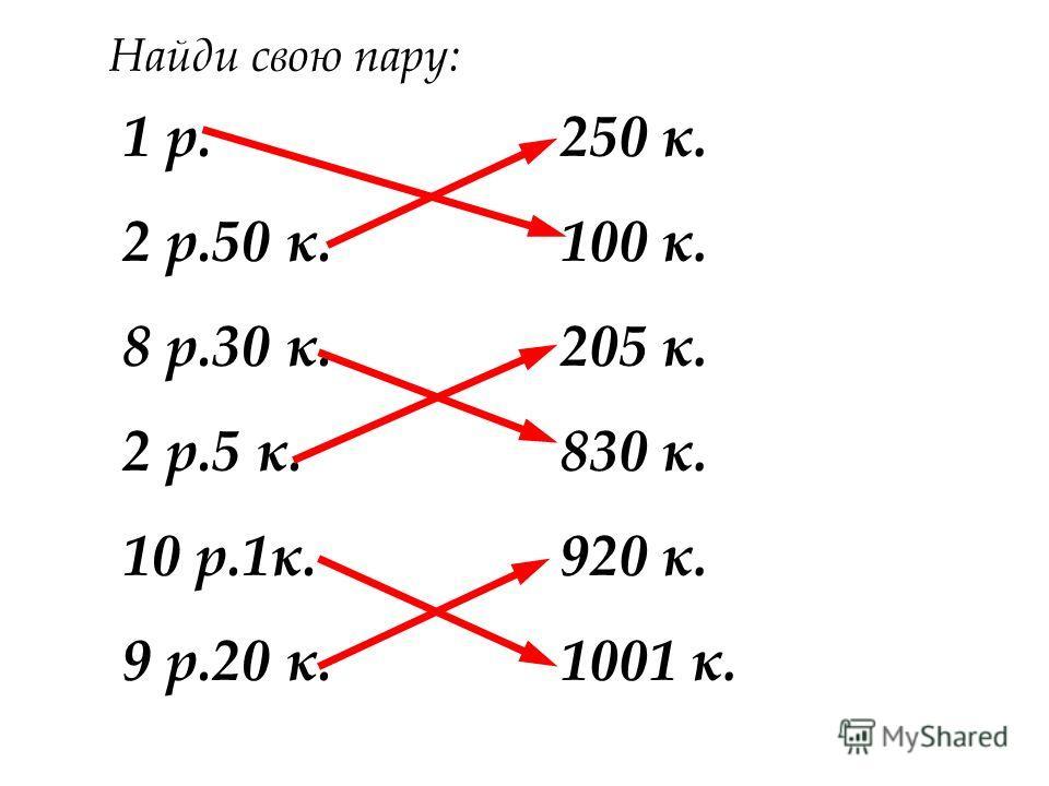 1 р. 2 р.50 к. 8 р.30 к. 2 р.5 к. 10 р.1к. 9 р.20 к. 250 к. 100 к. 205 к. 830 к. 920 к. 1001 к. Найди свою пару: