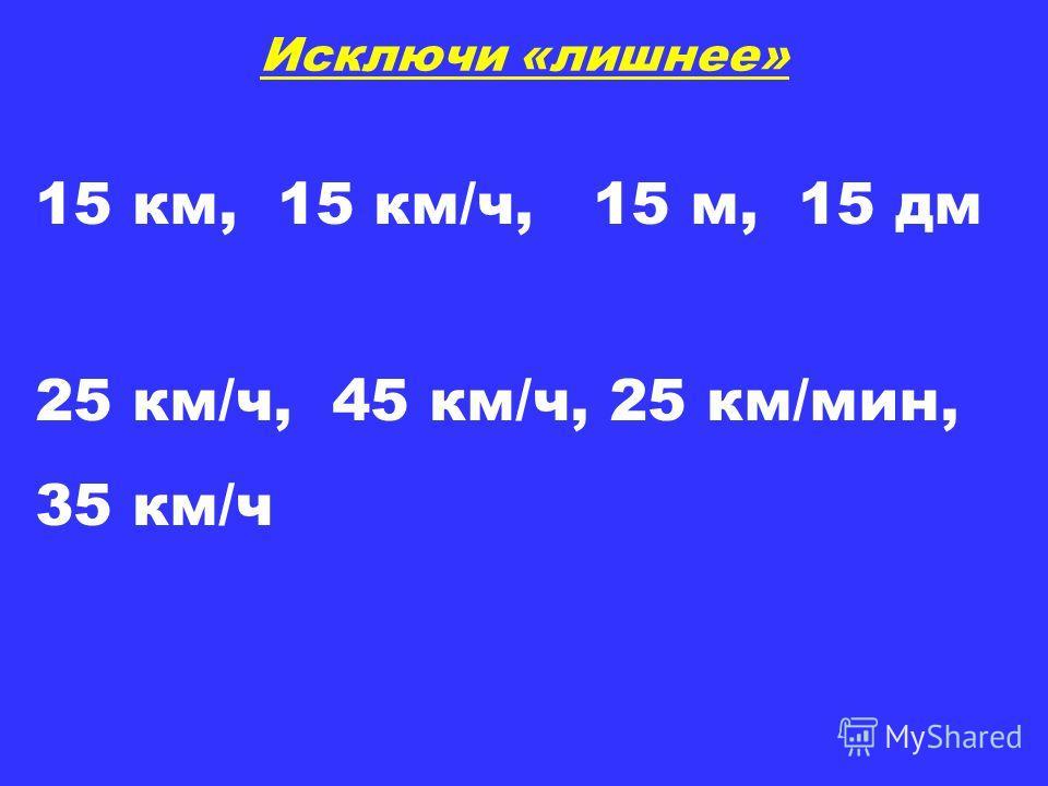 Исключи «лишнее» 15 км, 15 км/ч, 15 м, 15 дм 25 км/ч, 45 км/ч, 25 км/мин, 35 км/ч