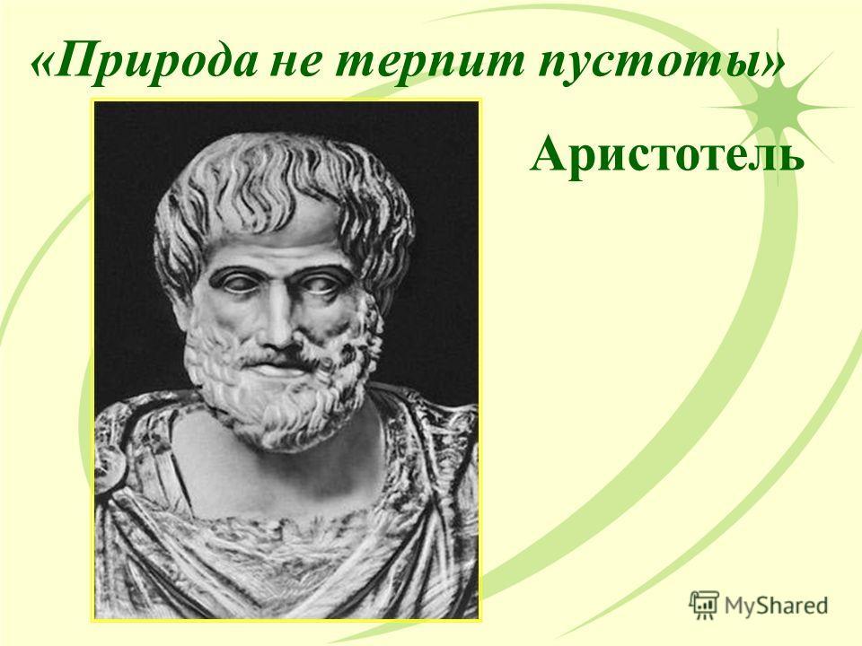 «Природа не терпит пустоты» Аристотель