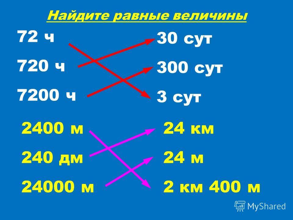 Найдите равные величины 30 сут 300 сут 3 сут 72 ч 720 ч 7200 ч 2400 м 240 дм 24000 м 24 км 24 м 2 км 400 м