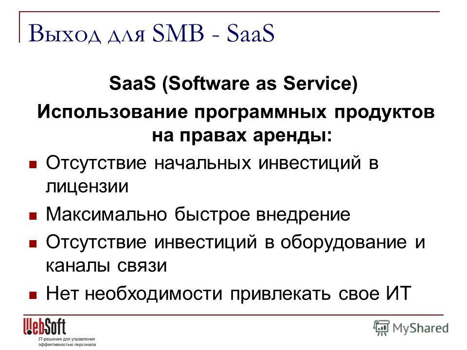 Выход для SMB - SaaS SaaS (Software as Service) Использование программных продуктов на правах аренды: Отсутствие начальных инвестиций в лицензии Максимально быстрое внедрение Отсутствие инвестиций в оборудование и каналы связи Нет необходимости привл