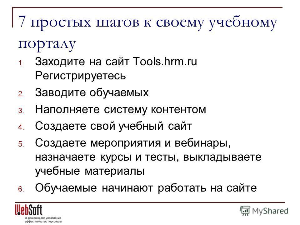 7 простых шагов к своему учебному порталу 1. Заходите на сайт Tools.hrm.ru Регистрируетесь 2. Заводите обучаемых 3. Наполняете систему контентом 4. Создаете свой учебный сайт 5. Создаете мероприятия и вебинары, назначаете курсы и тесты, выкладываете