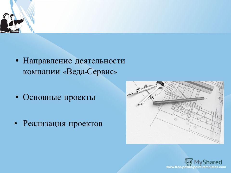 Направление деятельности компании « Веда - Сервис » Основные проекты Реализация проектов