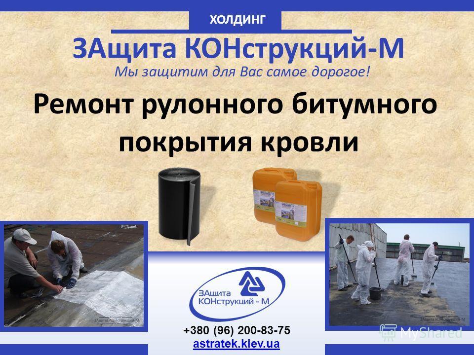 ХОЛДИНГ ЗАщита КОНструкций-М Мы защитим для Вас самое дорогое! Ремонт рулонного битумного покрытия кровли +380 (96) 200-83-75 astratek.kiev.ua