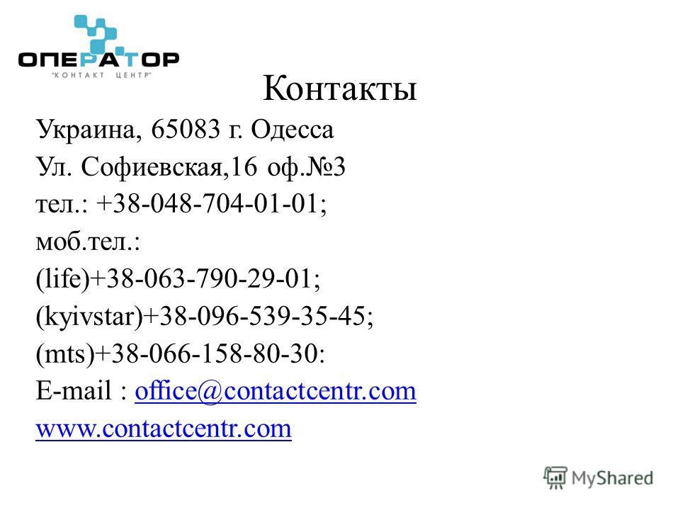 Контакты Украина, 65083 г. Одесса Ул. Софиевская,16 оф.3 тел.: +38-048-704-01-01; моб.тел.: (life)+38-063-790-29-01; (kyivstar)+38-096-539-35-45; (mts)+38-066-158-80-30: E-mail : office@contactcentr.comoffice@contactcentr.com www.contactcentr.com