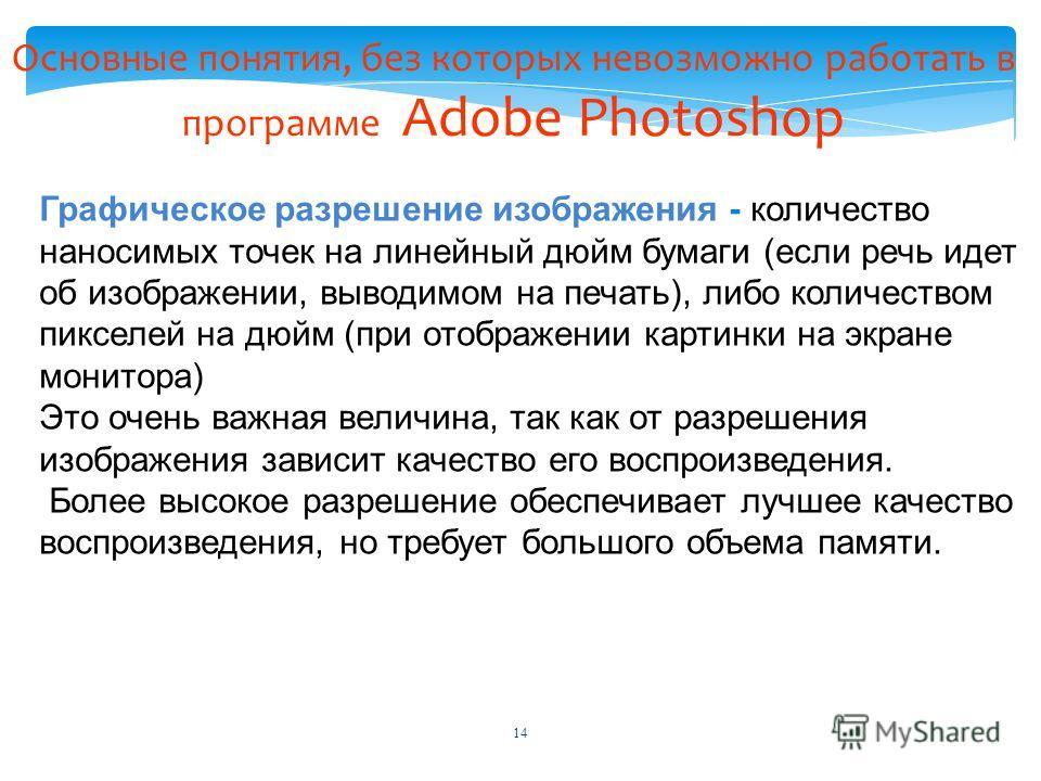 Основные понятия, без которых невозможно работать в программе Adobe Photoshop Графическое разрешение изображения - количество наносимых точек на линейный дюйм бумаги (если речь идет об изображении, выводимом на печать), либо количеством пикселей на д