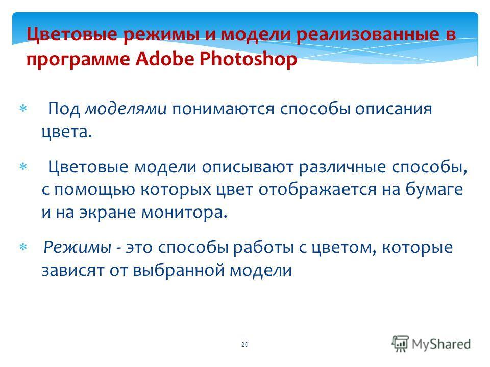 Цветовые режимы и модели реализованные в программе Adobe Photoshop Под моделями понимаются способы описания цвета. Цветовые модели описывают различные способы, с помощью которых цвет отображается на бумаге и на экране монитора. Режимы - это способы р