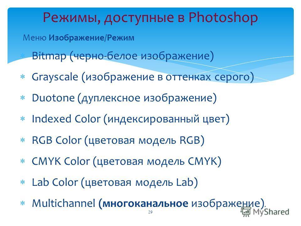 Меню Изображение/Режим Bitmap (черно-белое изображение) Grayscale (изображение в оттенках серого) Duotone (дуплексное изображение) Indexed Color (индексированный цвет) RGB Color (цветовая модель RGB) CMYK Color (цветовая модель CMYK) Lab Color (цвето