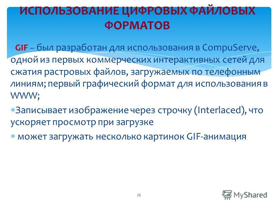 ИСПОЛЬЗОВАНИЕ ЦИФРОВЫХ ФАЙЛОВЫХ ФОРМАТОВ GIF – был разработан для использования в CompuServe, одной из первых коммерческих интерактивных сетей для сжатия растровых файлов, загружаемых по телефонным линиям; первый графический формат для использования