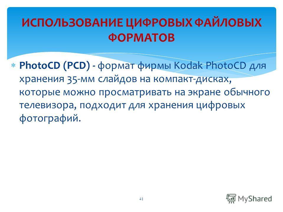 PhotoCD (PCD) - формат фирмы Kodak PhotoCD для хранения 35-мм слайдов на компакт-дисках, которые можно просматривать на экране обычного телевизора, подходит для хранения цифровых фотографий. ИСПОЛЬЗОВАНИЕ ЦИФРОВЫХ ФАЙЛОВЫХ ФОРМАТОВ 41