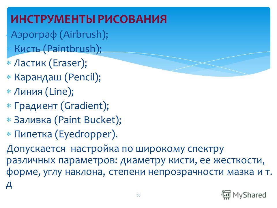 Аэрограф (Airbrush); Кисть (Paintbrush); Ластик (Eraser); Карандаш (Pencil); Линия (Line); Градиент (Gradient); Заливка (Paint Bucket); Пипетка (Eyedropper). Допускается настройка по широкому спектру различных параметров: диаметру кисти, ее жесткости