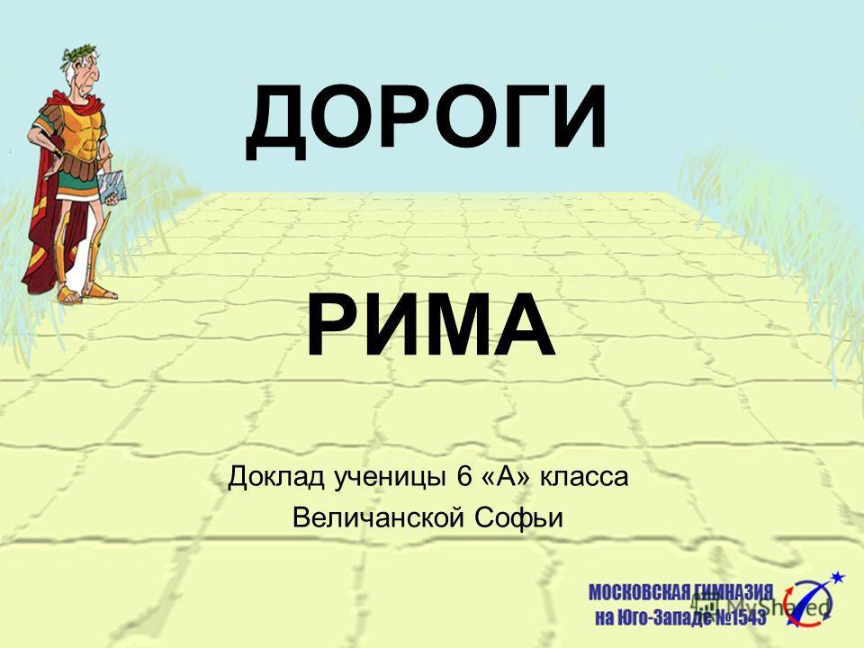 ДОРОГИ РИМА Доклад ученицы 6 «А» класса Величанской Софьи