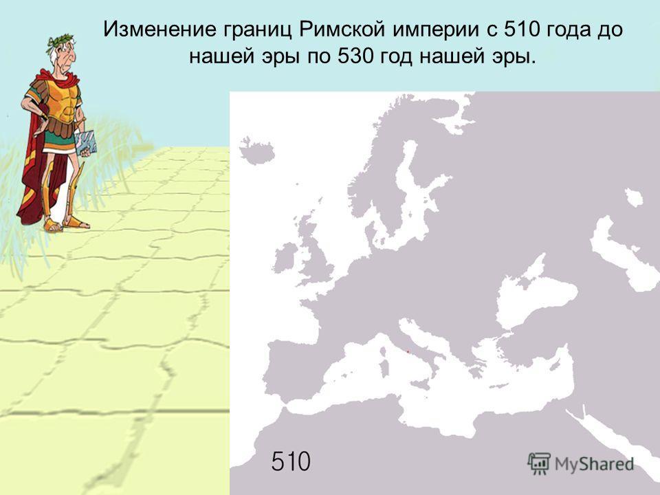 Изменение границ Римской империи с 510 года до нашей эры по 530 год нашей эры.