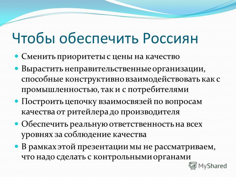 Чтобы обеспечить Россиян Сменить приоритеты с цены на качество Вырастить неправительственные организации, способные конструктивно взаимодействовать как с промышленностью, так и с потребителями Построить цепочку взаимосвязей по вопросам качества от ри