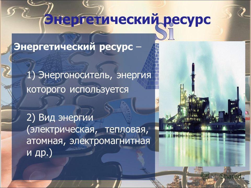 Энергетический ресурс Энергетический ресурс – 1) Энергоноситель, энергия которого используется 2) Вид энергии (электрическая, тепловая, атомная, электромагнитная и др.)