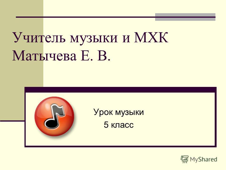 Учитель музыки и МХК Матычева Е. В. Урок музыки 5 класс
