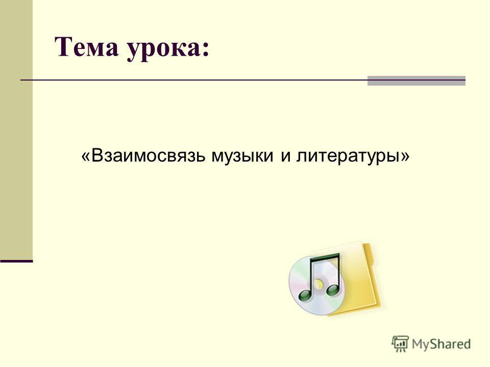 Тема урока: «Взаимосвязь музыки и литературы»