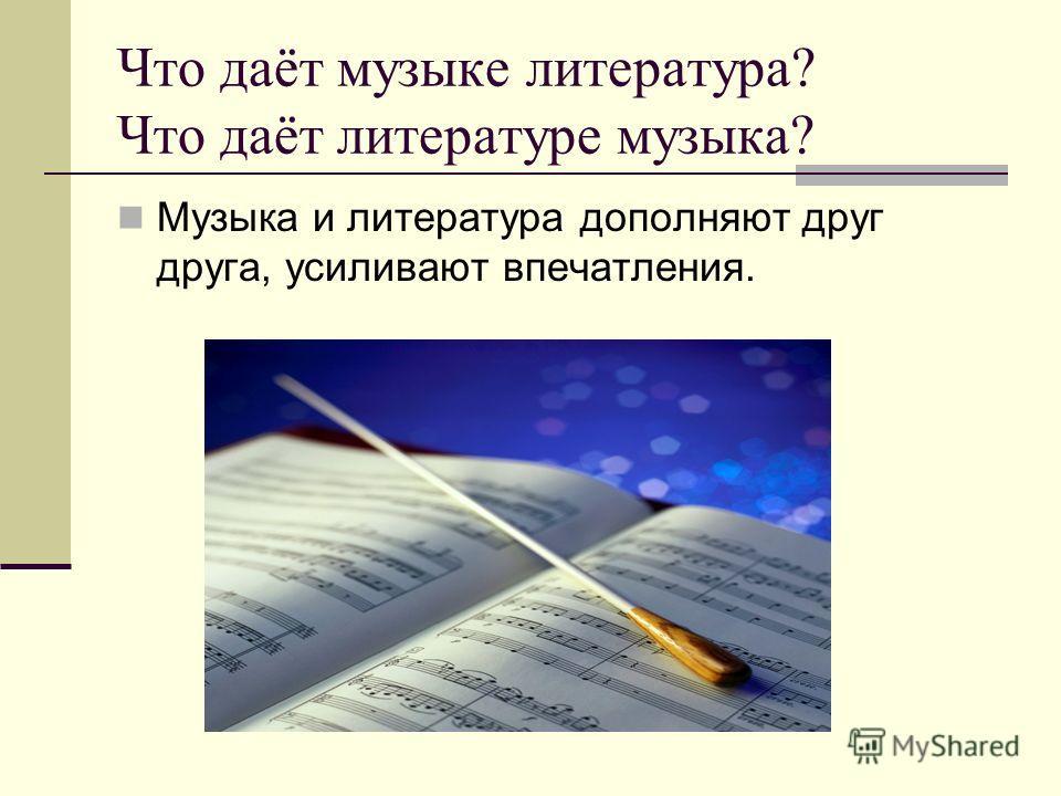 Что даёт музыке литература? Что даёт литературе музыка? Музыка и литература дополняют друг друга, усиливают впечатления.