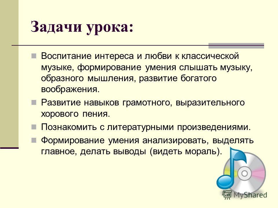 Задачи урока: Воспитание интереса и любви к классической музыке, формирование умения слышать музыку, образного мышления, развитие богатого воображения. Развитие навыков грамотного, выразительного хорового пения. Познакомить с литературными произведен