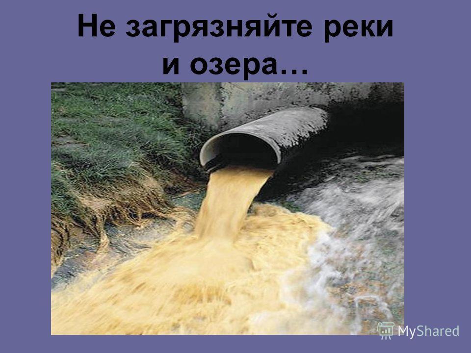 Не загрязняйте реки и озера…
