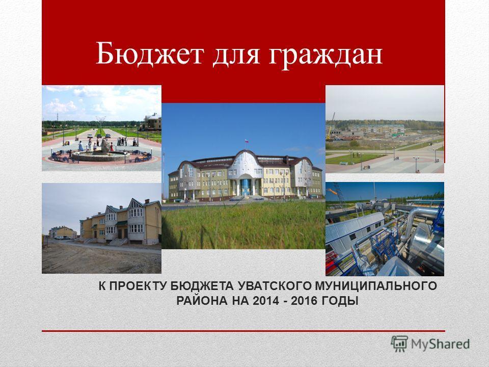 Бюджет для граждан К ПРОЕКТУ БЮДЖЕТА УВАТСКОГО МУНИЦИПАЛЬНОГО РАЙОНА НА 2014 - 2016 ГОДЫ